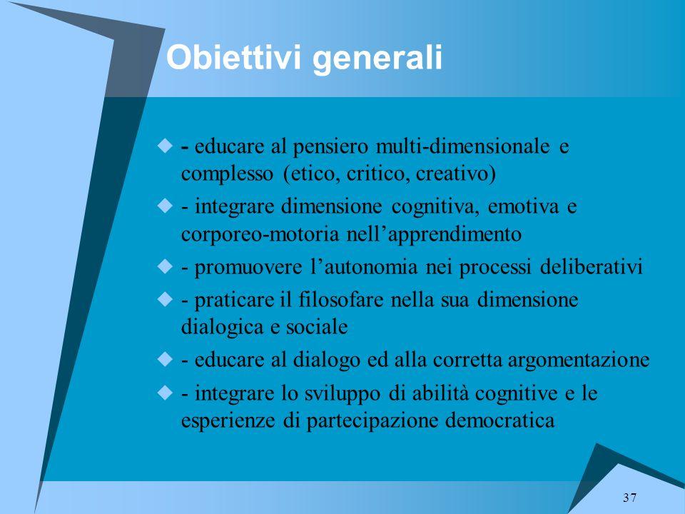 37 Obiettivi generali  - educare al pensiero multi-dimensionale e complesso (etico, critico, creativo)  - integrare dimensione cognitiva, emotiva e