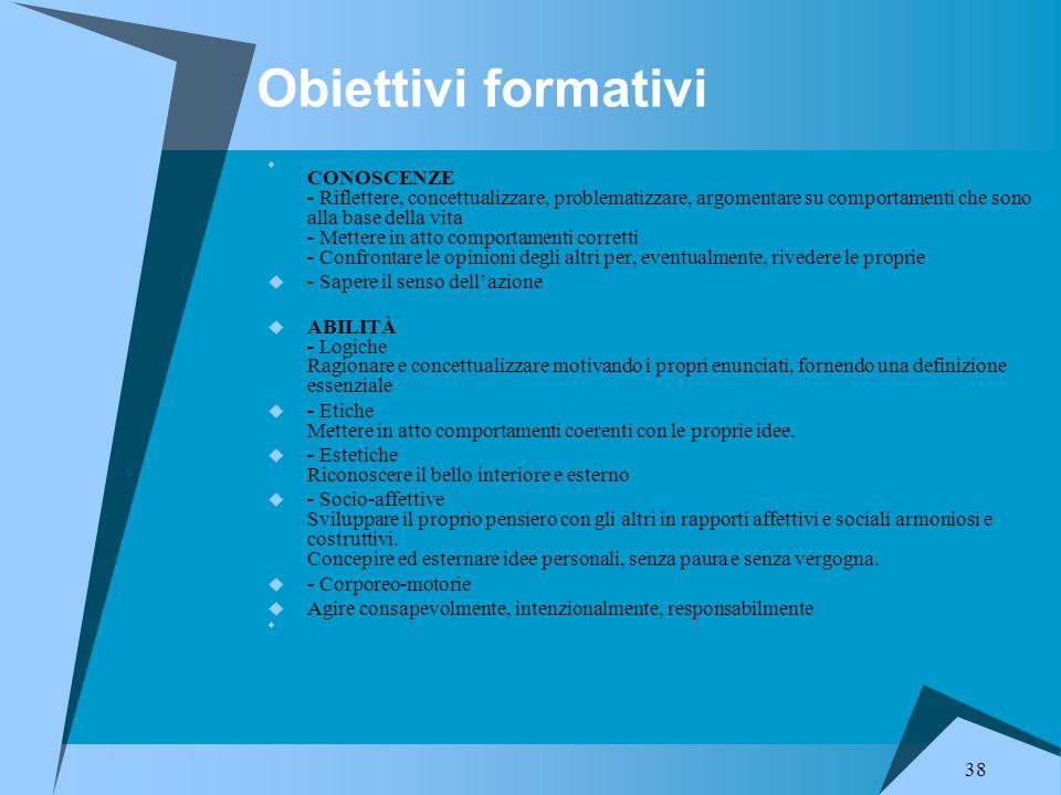 38 Obiettivi formativi  CONOSCENZE - Riflettere, concettualizzare, problematizzare, argomentare su comportamenti che sono alla base della vita - Mett
