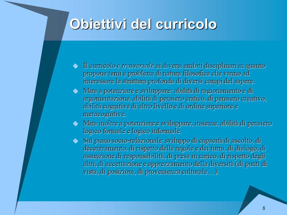 8 Obiettivi del curricolo  Il curricolo è trasversale ai diversi ambiti disciplinari in quanto propone temi e problemi di natura filosofica che vanno