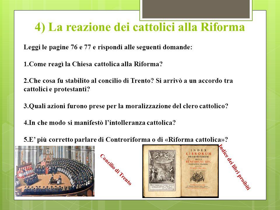 4) La reazione dei cattolici alla Riforma Leggi le pagine 76 e 77 e rispondi alle seguenti domande: 1.Come reagì la Chiesa cattolica alla Riforma.