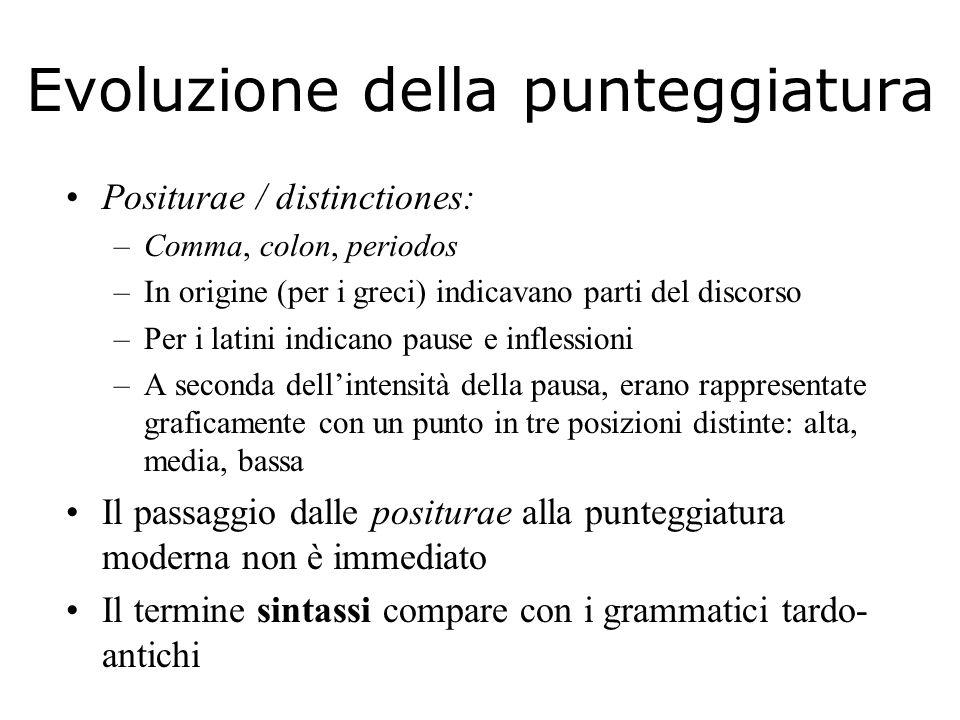 Evoluzione della punteggiatura Positurae / distinctiones: –Comma, colon, periodos –In origine (per i greci) indicavano parti del discorso –Per i latin