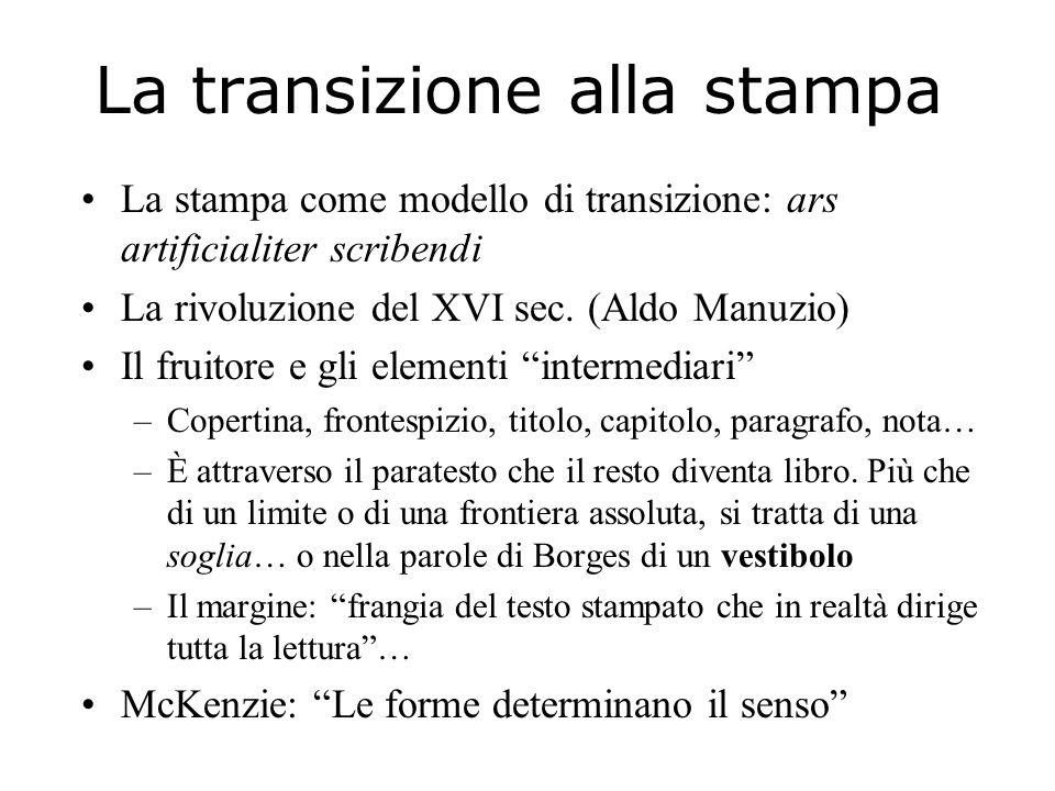 La transizione alla stampa La stampa come modello di transizione: ars artificialiter scribendi La rivoluzione del XVI sec. (Aldo Manuzio) Il fruitore