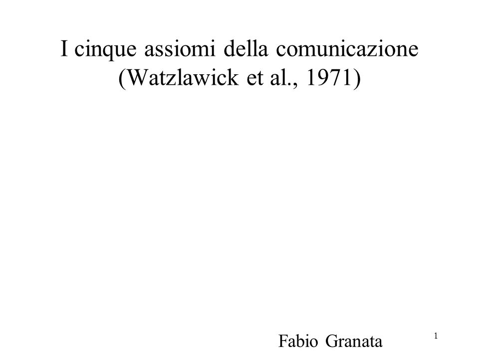 1 I cinque assiomi della comunicazione (Watzlawick et al., 1971) Fabio Granata