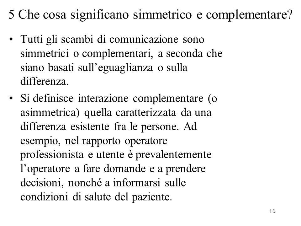 10 5 Che cosa significano simmetrico e complementare? Tutti gli scambi di comunicazione sono simmetrici o complementari, a seconda che siano basati su