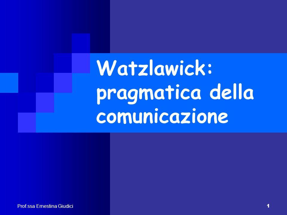 Prof.ssa Ernestina Giudici 1 Watzlawick: pragmatica della comunicazione