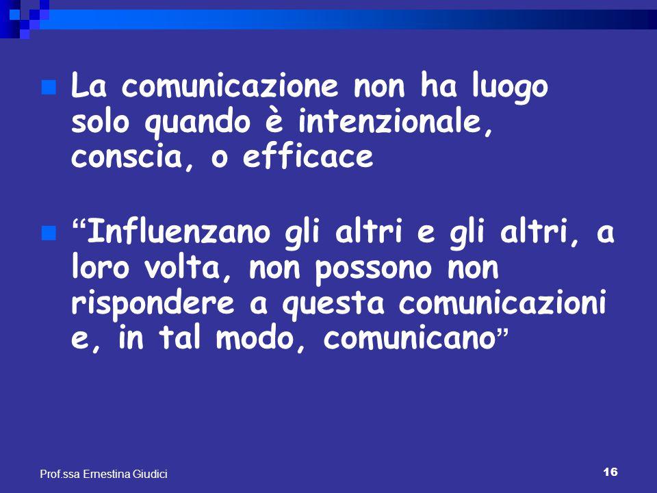 """16 Prof.ssa Ernestina Giudici La comunicazione non ha luogo solo quando è intenzionale, conscia, o efficace """"Influenzano gli altri e gli altri, a loro"""