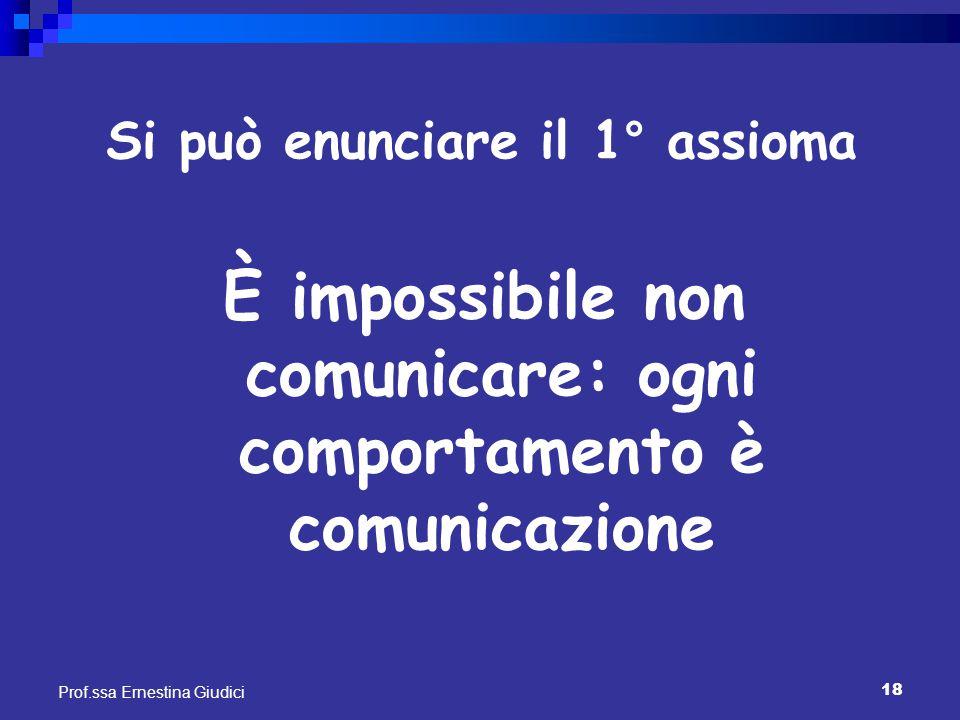 18 Prof.ssa Ernestina Giudici Si può enunciare il 1° assioma È impossibile non comunicare: ogni comportamento è comunicazione