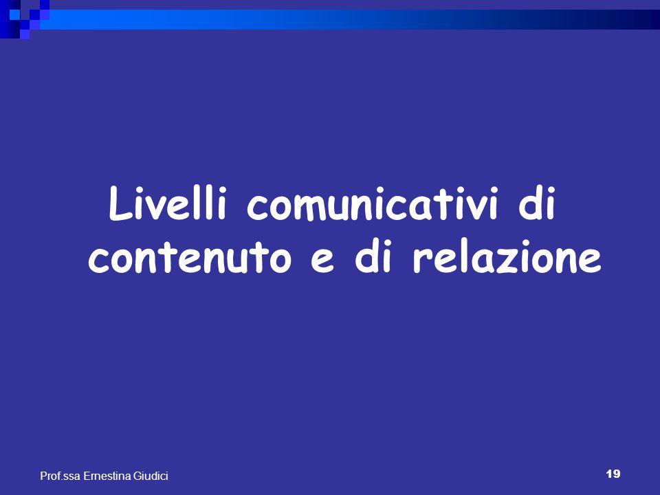 19 Prof.ssa Ernestina Giudici Livelli comunicativi di contenuto e di relazione