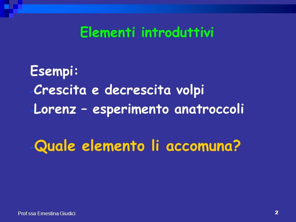 2 Prof.ssa Ernestina Giudici Elementi introduttivi Esempi: - Crescita e decrescita volpi - Lorenz – esperimento anatroccoli - Quale elemento li accomu