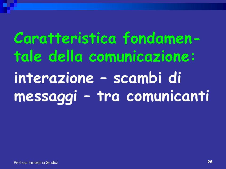 26 Prof.ssa Ernestina Giudici Caratteristica fondamen- tale della comunicazione: interazione – scambi di messaggi – tra comunicanti