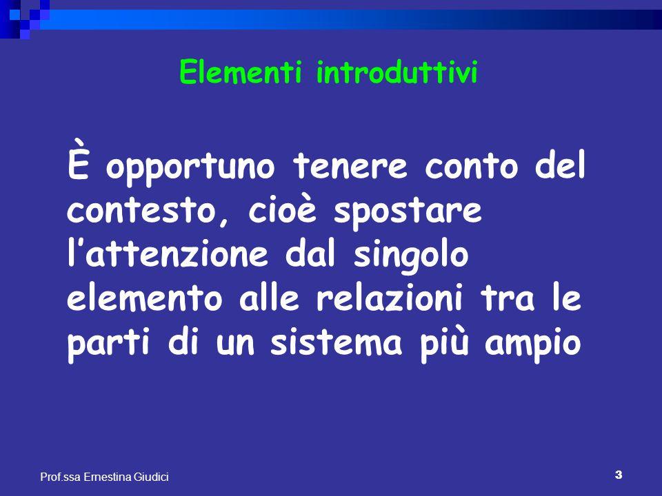 3 Prof.ssa Ernestina Giudici Elementi introduttivi È opportuno tenere conto del contesto, cioè spostare l'attenzione dal singolo elemento alle relazio