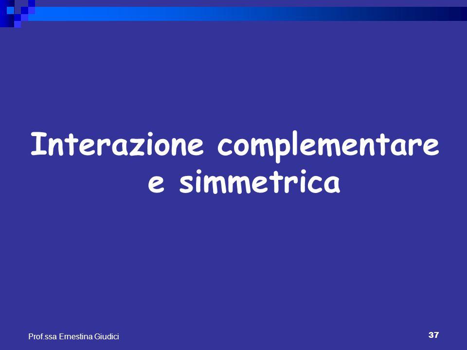 37 Prof.ssa Ernestina Giudici Interazione complementare e simmetrica