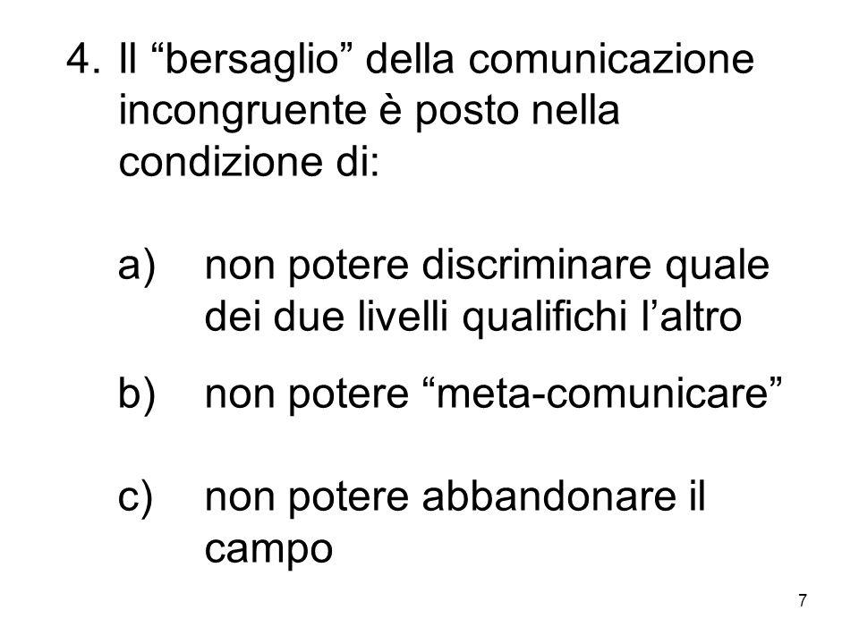 """7 4.Il """"bersaglio"""" della comunicazione incongruente è posto nella condizione di: a)non potere discriminare quale dei due livelli qualifichi l'altro b)"""