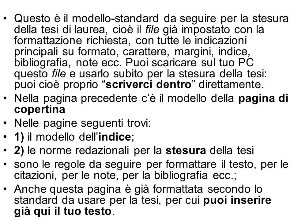 Questo è il modello-standard da seguire per la stesura della tesi di laurea, cioè il file già impostato con la formattazione richiesta, con tutte le indicazioni principali su formato, carattere, margini, indice, bibliografia, note ecc.