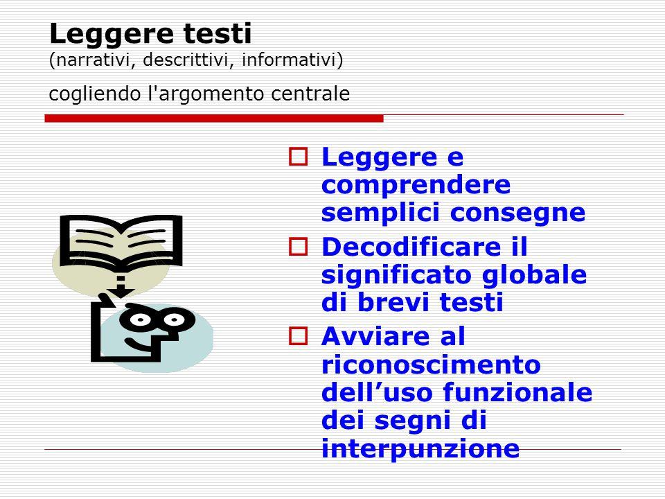 Leggere testi (narrativi, descrittivi, informativi) cogliendo l'argomento centrale  Leggere e comprendere semplici consegne  Decodificare il signifi