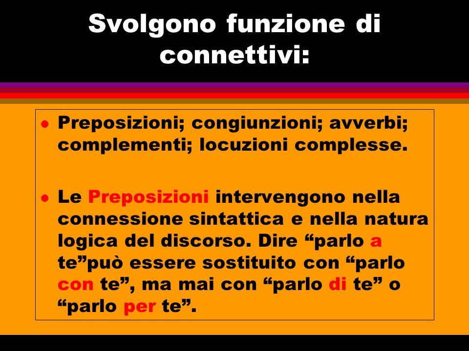 Svolgono funzione di connettivi: l Preposizioni; congiunzioni; avverbi; complementi; locuzioni complesse. l Le Preposizioni intervengono nella conness