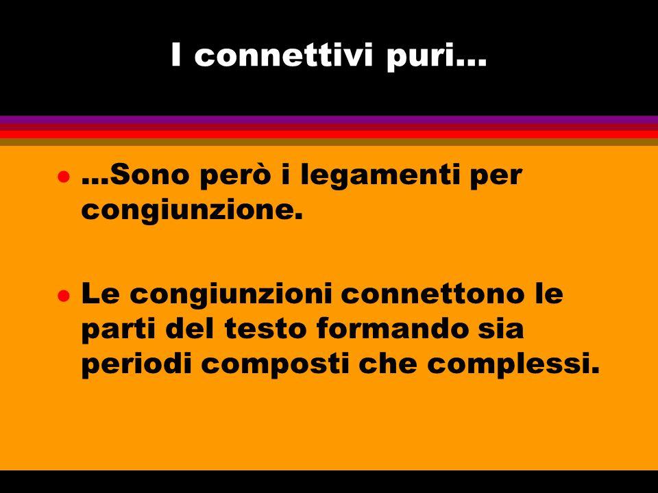 I connettivi puri... l...Sono però i legamenti per congiunzione. l Le congiunzioni connettono le parti del testo formando sia periodi composti che com