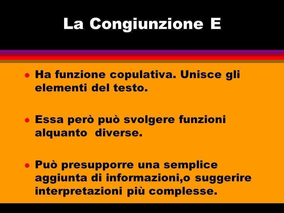 La Congiunzione E l Ha funzione copulativa. Unisce gli elementi del testo. l Essa però può svolgere funzioni alquanto diverse. l Può presupporre una s