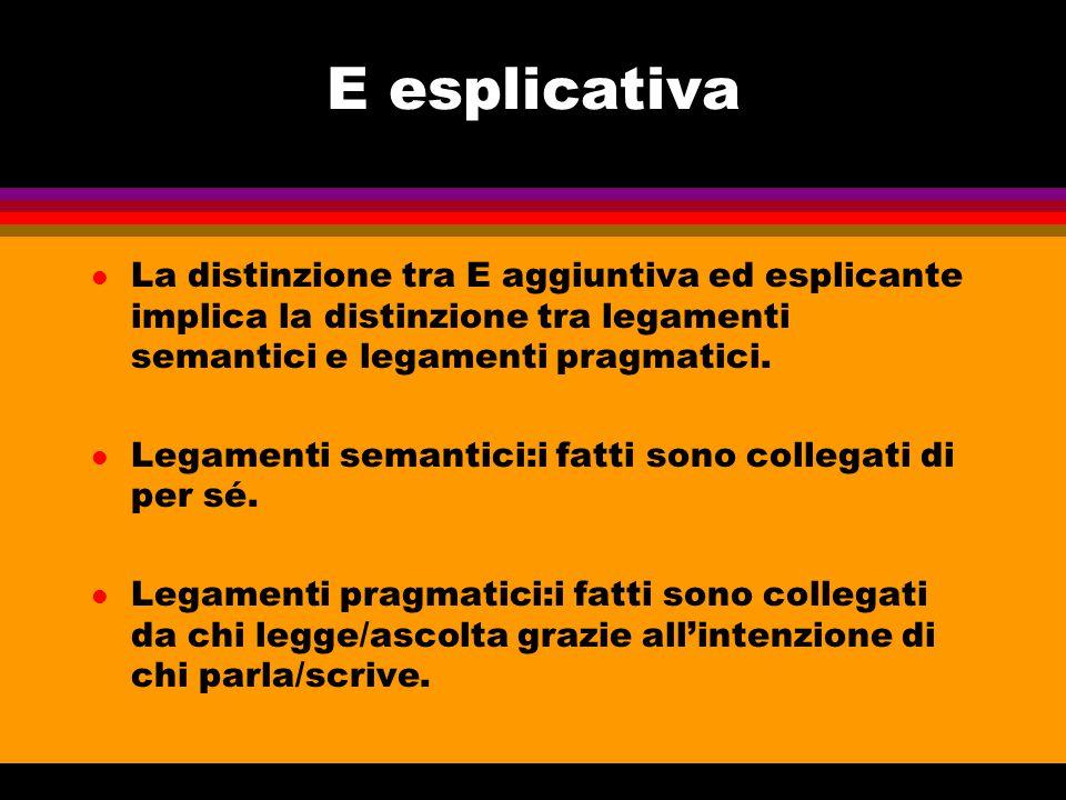 E esplicativa l La distinzione tra E aggiuntiva ed esplicante implica la distinzione tra legamenti semantici e legamenti pragmatici. l Legamenti seman