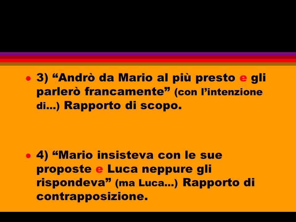 """l 3) """"Andrò da Mario al più presto e gli parlerò francamente"""" (con l'intenzione di…) Rapporto di scopo. l 4) """"Mario insisteva con le sue proposte e Lu"""