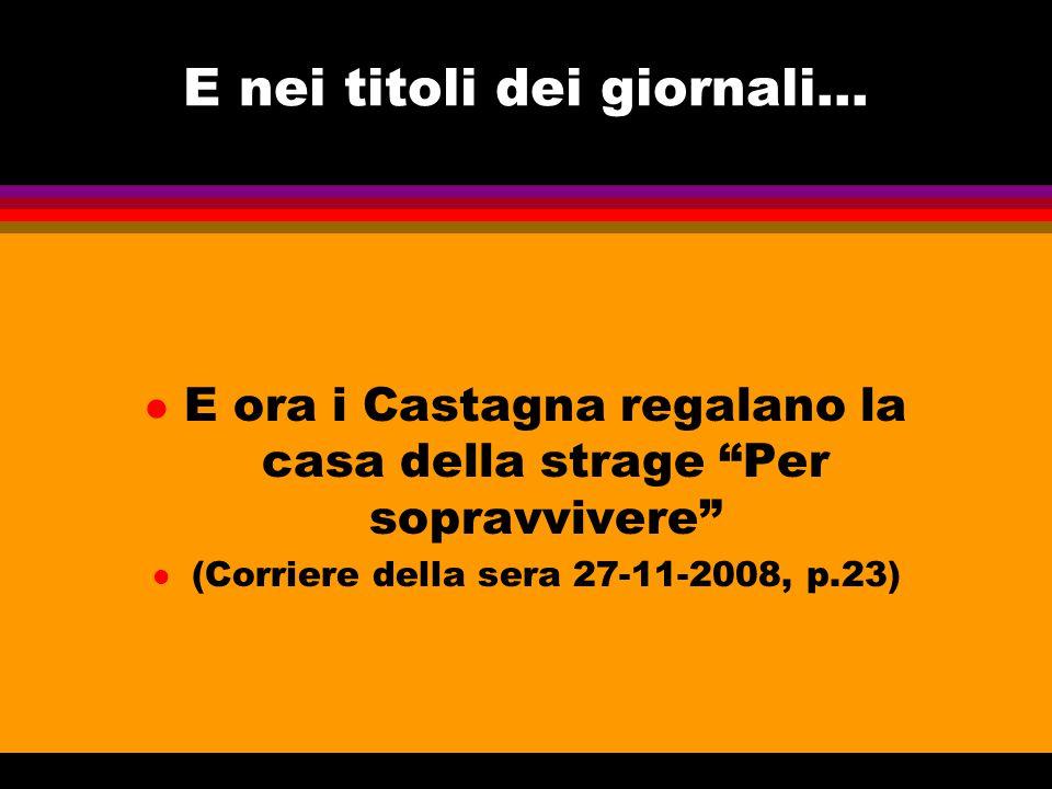 """E nei titoli dei giornali... l E ora i Castagna regalano la casa della strage """"Per sopravvivere"""" l (Corriere della sera 27-11-2008, p.23)"""