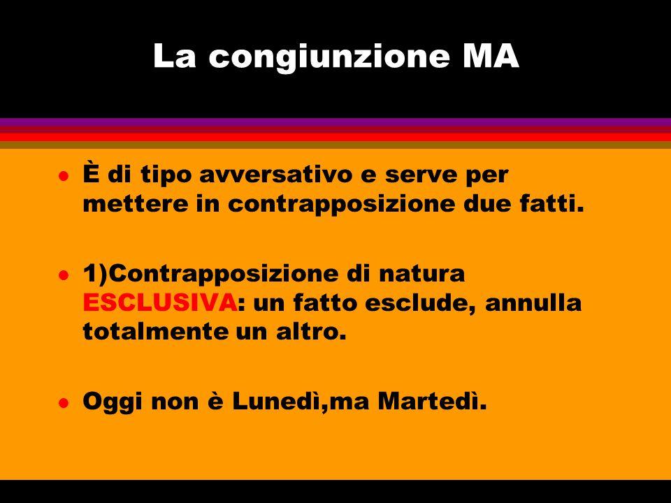 La congiunzione MA l È di tipo avversativo e serve per mettere in contrapposizione due fatti. l 1)Contrapposizione di natura ESCLUSIVA: un fatto esclu