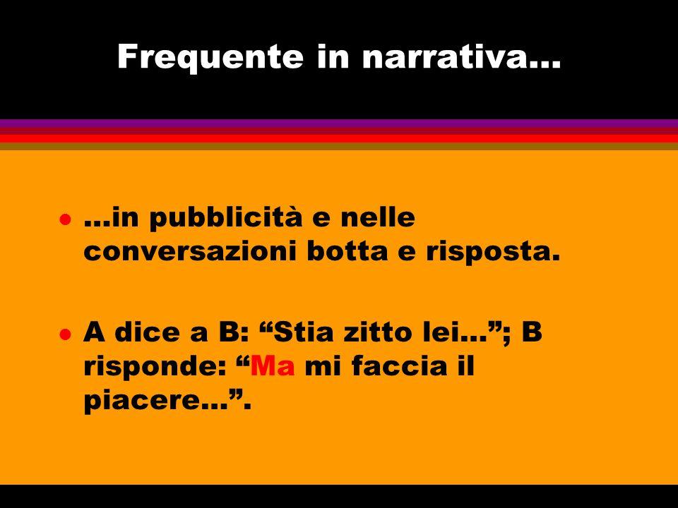 """Frequente in narrativa... l …in pubblicità e nelle conversazioni botta e risposta. l A dice a B: """"Stia zitto lei…""""; B risponde: """"Ma mi faccia il piace"""
