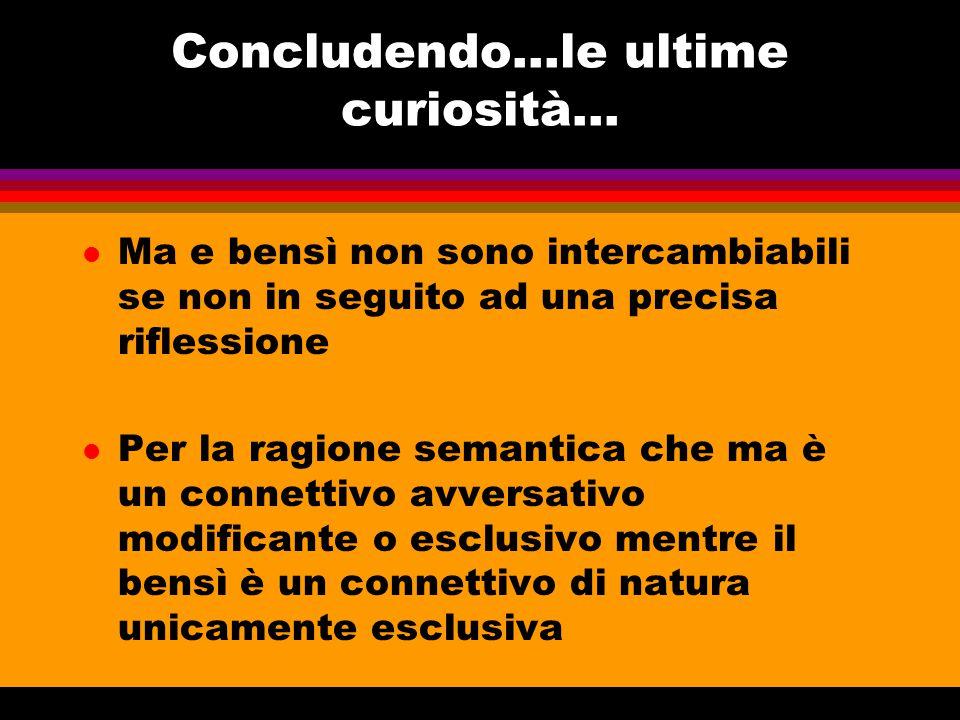 Concludendo…le ultime curiosità... l Ma e bensì non sono intercambiabili se non in seguito ad una precisa riflessione l Per la ragione semantica che m