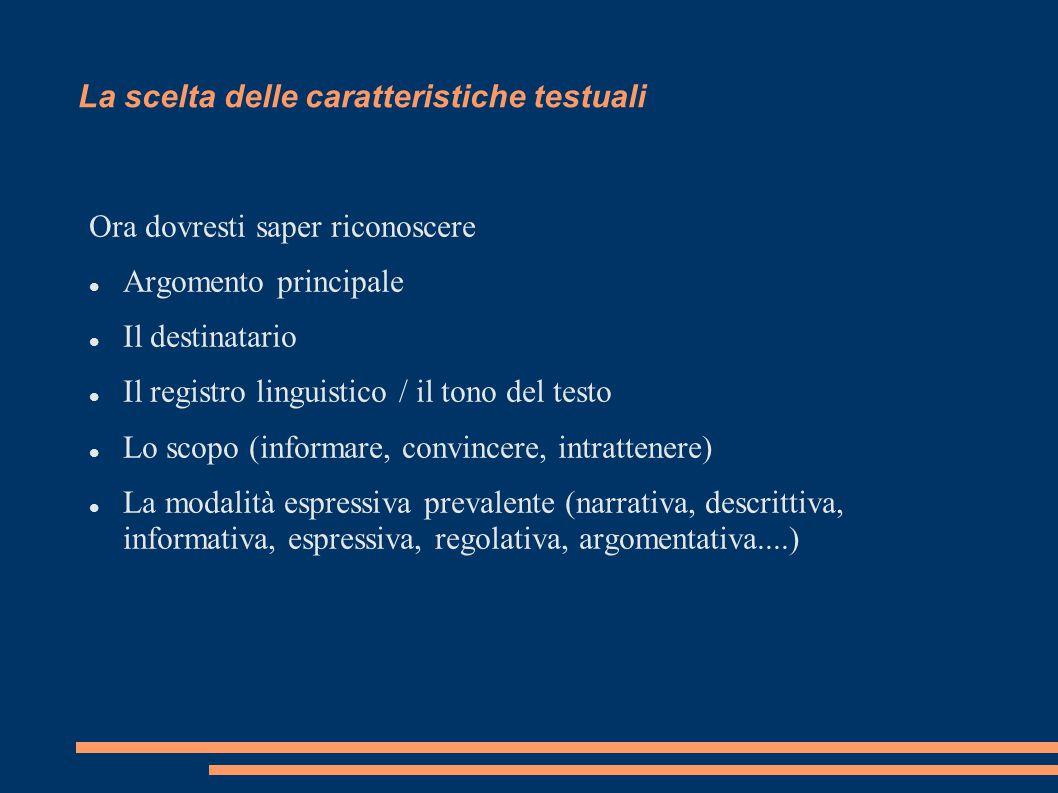 La scelta delle caratteristiche testuali Ora dovresti saper riconoscere Argomento principale Il destinatario Il registro linguistico / il tono del tes