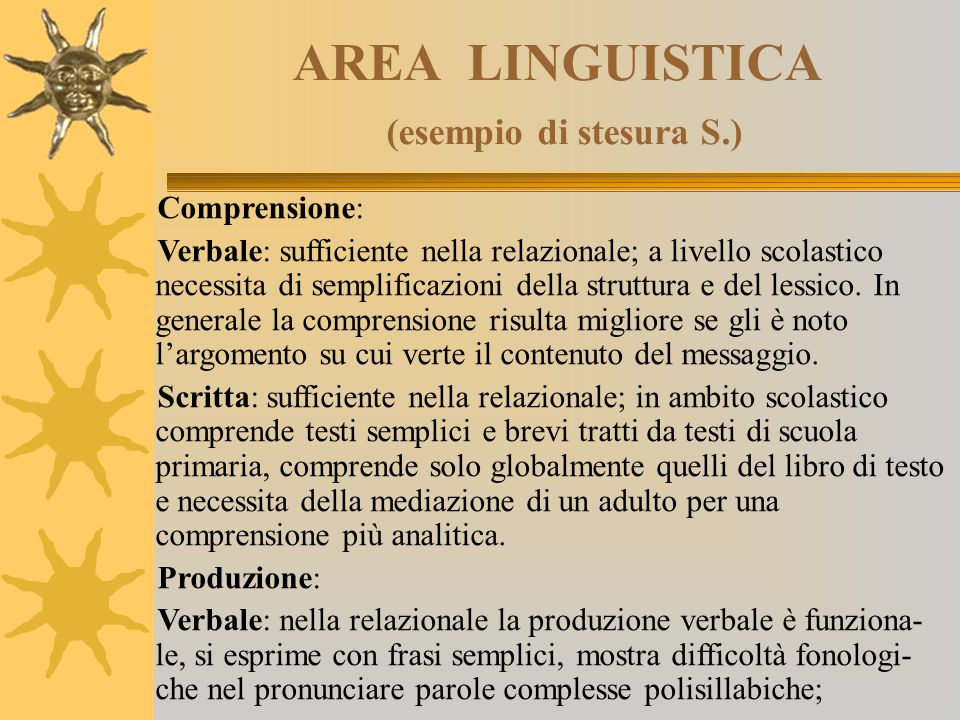 AREA LINGUISTICA (esempio di stesura S.) Comprensione: Verbale: sufficiente nella relazionale; a livello scolastico necessita di semplificazioni della