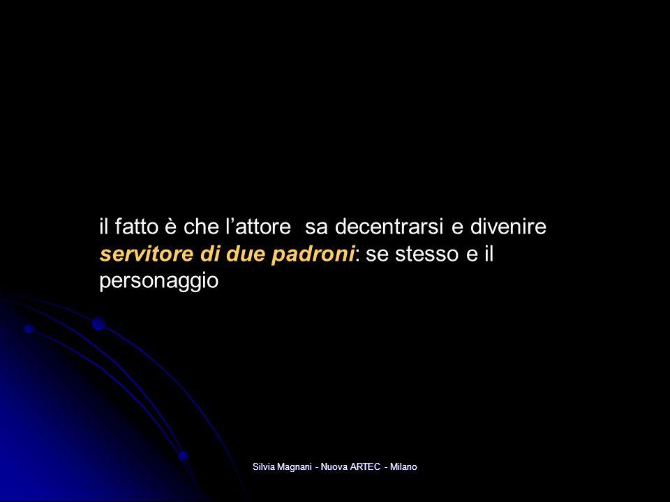 Silvia Magnani - Nuova ARTEC - Milano il fatto è che l'attore sa decentrarsi e divenire servitore di due padroni: se stesso e il personaggio