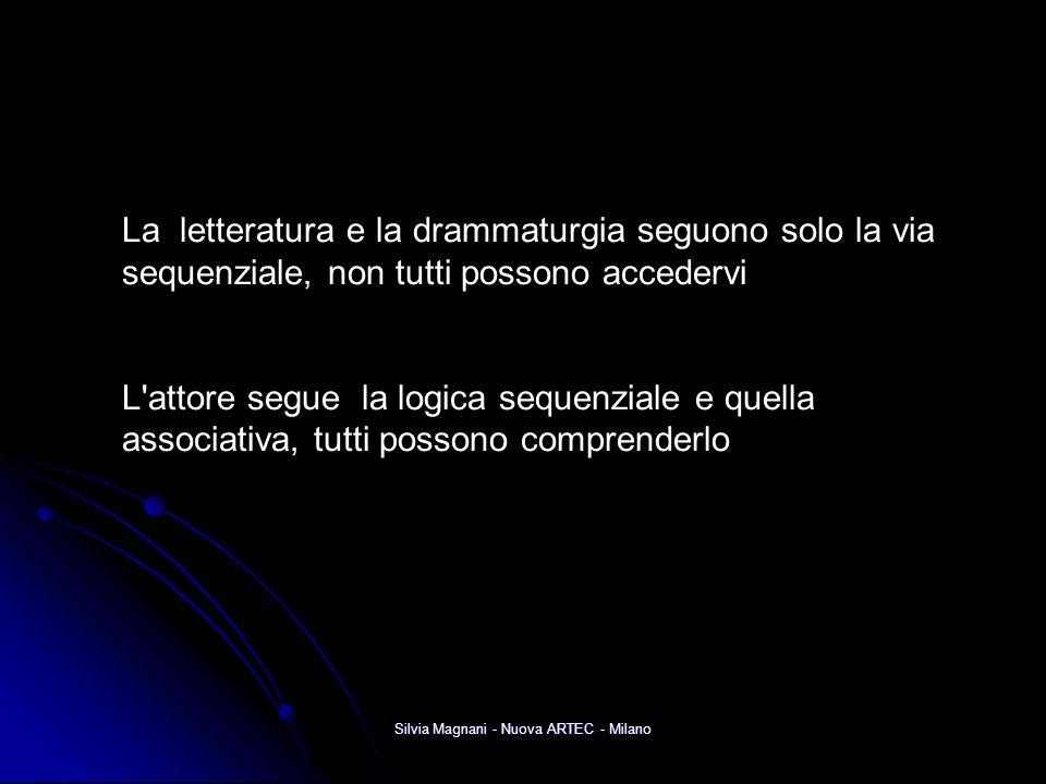 Silvia Magnani - Nuova ARTEC - Milano La letteratura e la drammaturgia seguono solo la via sequenziale, non tutti possono accedervi L'attore segue la