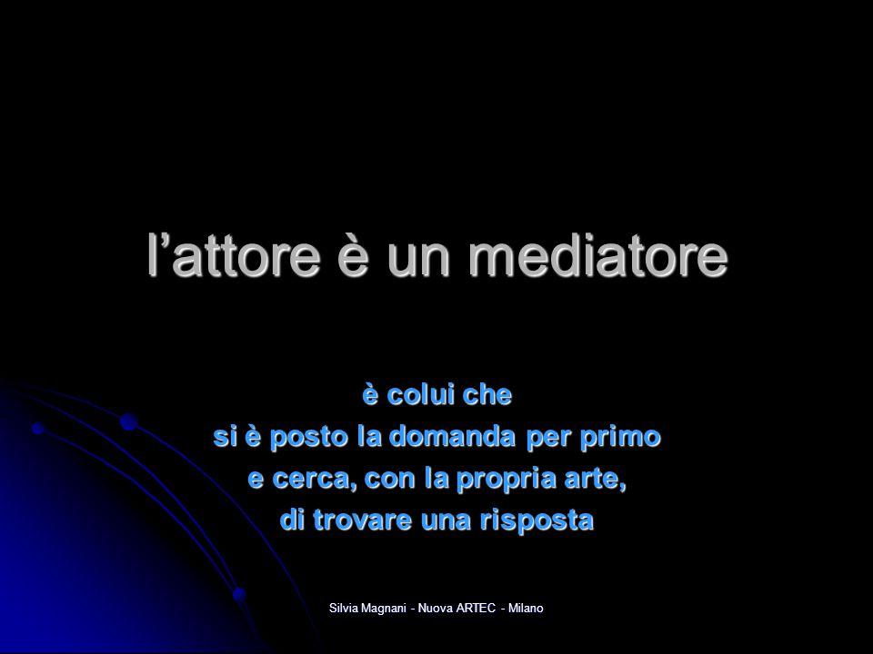 Silvia Magnani - Nuova ARTEC - Milano l'attore è un mediatore è colui che si è posto la domanda per primo e cerca, con la propria arte, di trovare una
