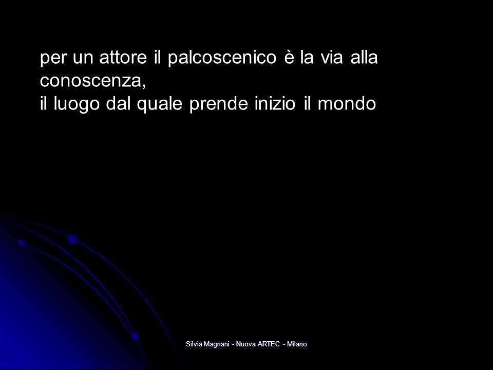 Silvia Magnani - Nuova ARTEC - Milano per un attore il palcoscenico è la via alla conoscenza, il luogo dal quale prende inizio il mondo