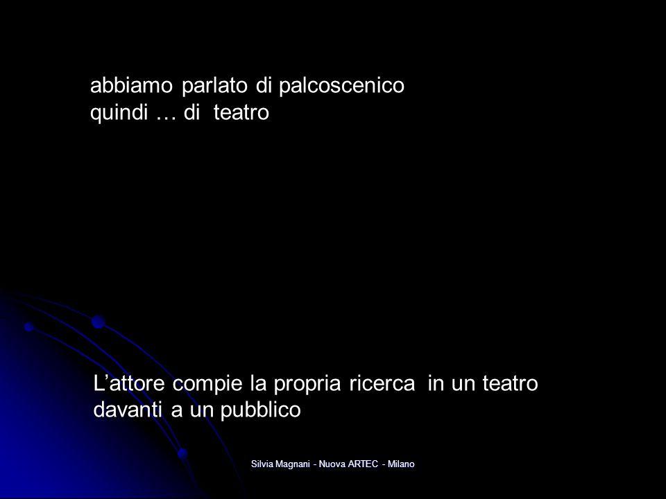 Silvia Magnani - Nuova ARTEC - Milano abbiamo parlato di palcoscenico quindi … di teatro L'attore compie la propria ricerca in un teatro davanti a un