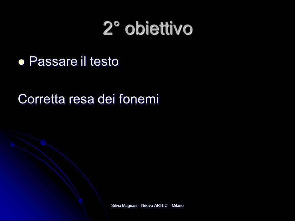 Silvia Magnani - Nuova ARTEC - Milano 2° obiettivo Passare il testo Passare il testo Corretta resa dei fonemi