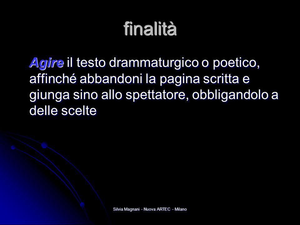 Silvia Magnani - Nuova ARTEC - Milano finalità Agire il testo drammaturgico o poetico, affinché abbandoni la pagina scritta e giunga sino allo spettat