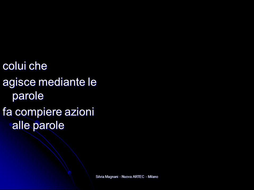 Silvia Magnani - Nuova ARTEC - Milano colui che agisce mediante le parole fa compiere azioni alle parole