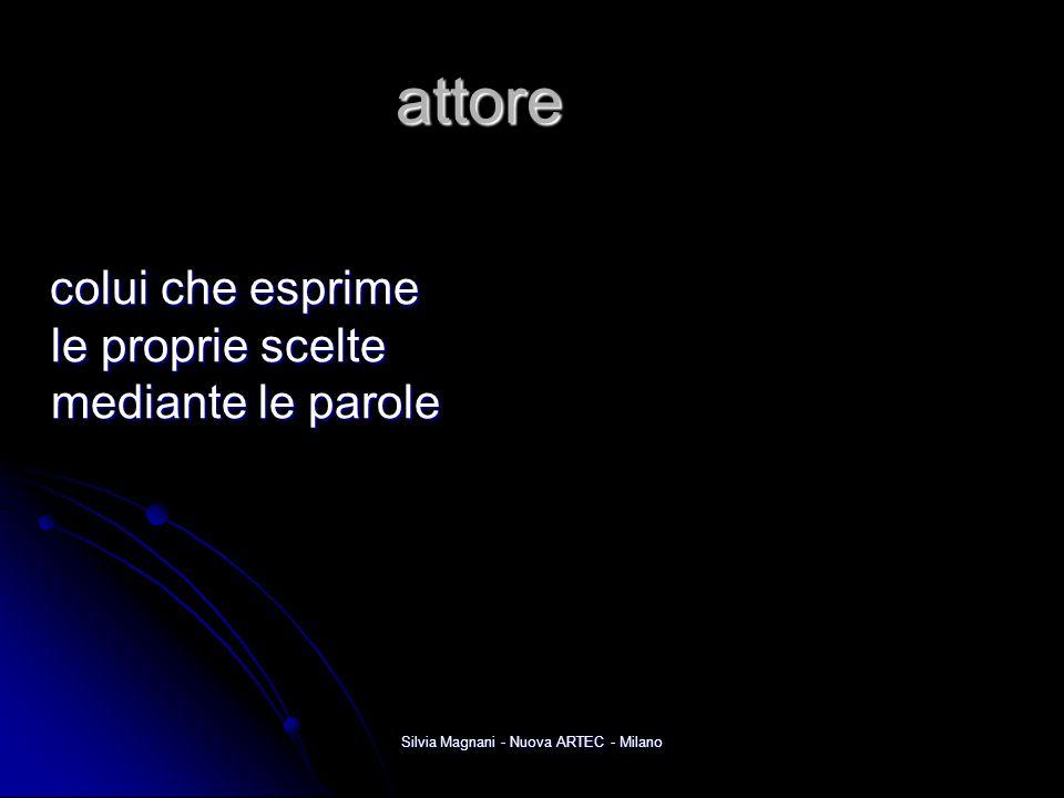 Silvia Magnani - Nuova ARTEC - Milano attore colui che esprime le proprie scelte mediante le parole colui che esprime le proprie scelte mediante le pa