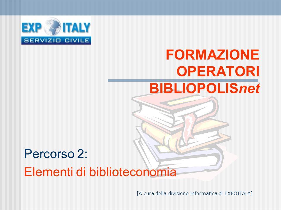 FORMAZIONE OPERATORI BIBLIOPOLISnet Percorso 2: Elementi di biblioteconomia [A cura della divisione informatica di EXPOITALY]