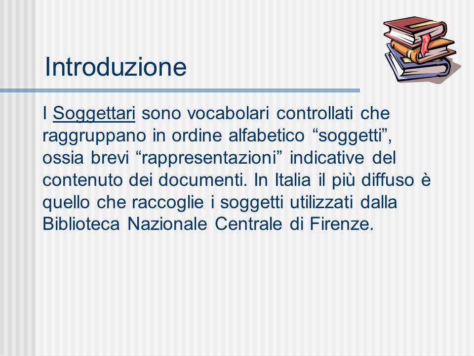 Introduzione I Soggettari sono vocabolari controllati che raggruppano in ordine alfabetico soggetti , ossia brevi rappresentazioni indicative del contenuto dei documenti.