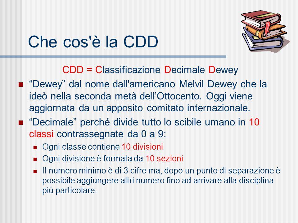 Che cos è la CDD CDD = Classificazione Decimale Dewey Dewey dal nome dall americano Melvil Dewey che la ideò nella seconda metà dell'Ottocento.