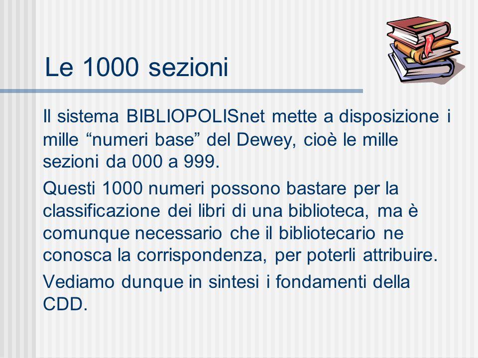 Le 1000 sezioni Il sistema BIBLIOPOLISnet mette a disposizione i mille numeri base del Dewey, cioè le mille sezioni da 000 a 999.