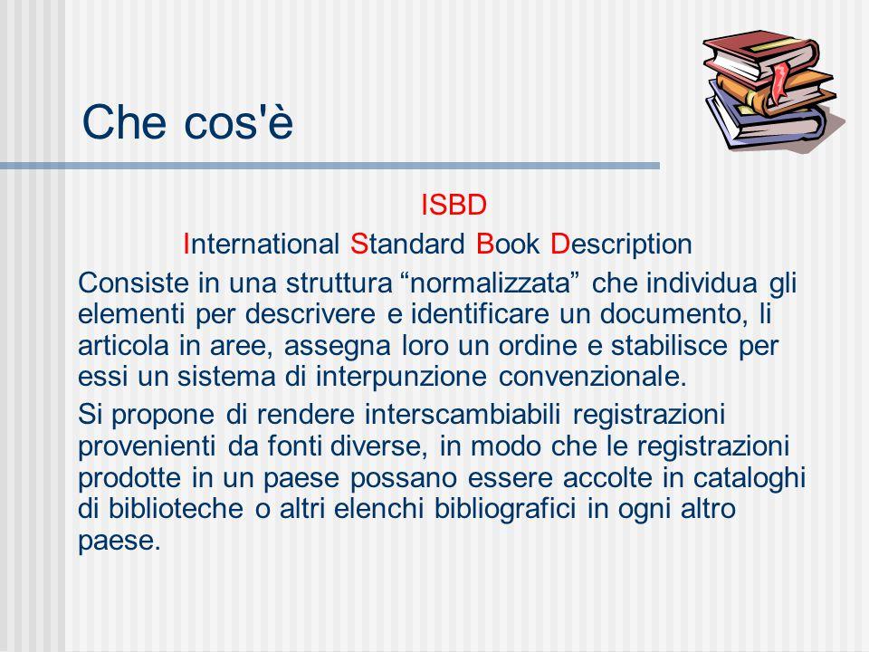 Che cos è ISBD International Standard Book Description Consiste in una struttura normalizzata che individua gli elementi per descrivere e identificare un documento, li articola in aree, assegna loro un ordine e stabilisce per essi un sistema di interpunzione convenzionale.