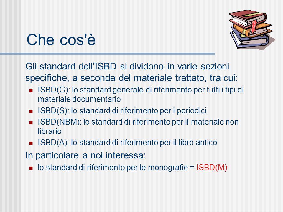 Che cos è Gli standard dell'ISBD si dividono in varie sezioni specifiche, a seconda del materiale trattato, tra cui: ISBD(G): lo standard generale di riferimento per tutti i tipi di materiale documentario ISBD(S): lo standard di riferimento per i periodici ISBD(NBM): lo standard di riferimento per il materiale non librario ISBD(A): lo standard di riferimento per il libro antico In particolare a noi interessa: lo standard di riferimento per le monografie = ISBD(M)