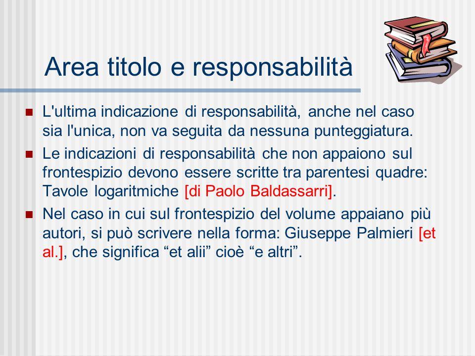 Area titolo e responsabilità L ultima indicazione di responsabilità, anche nel caso sia l unica, non va seguita da nessuna punteggiatura.