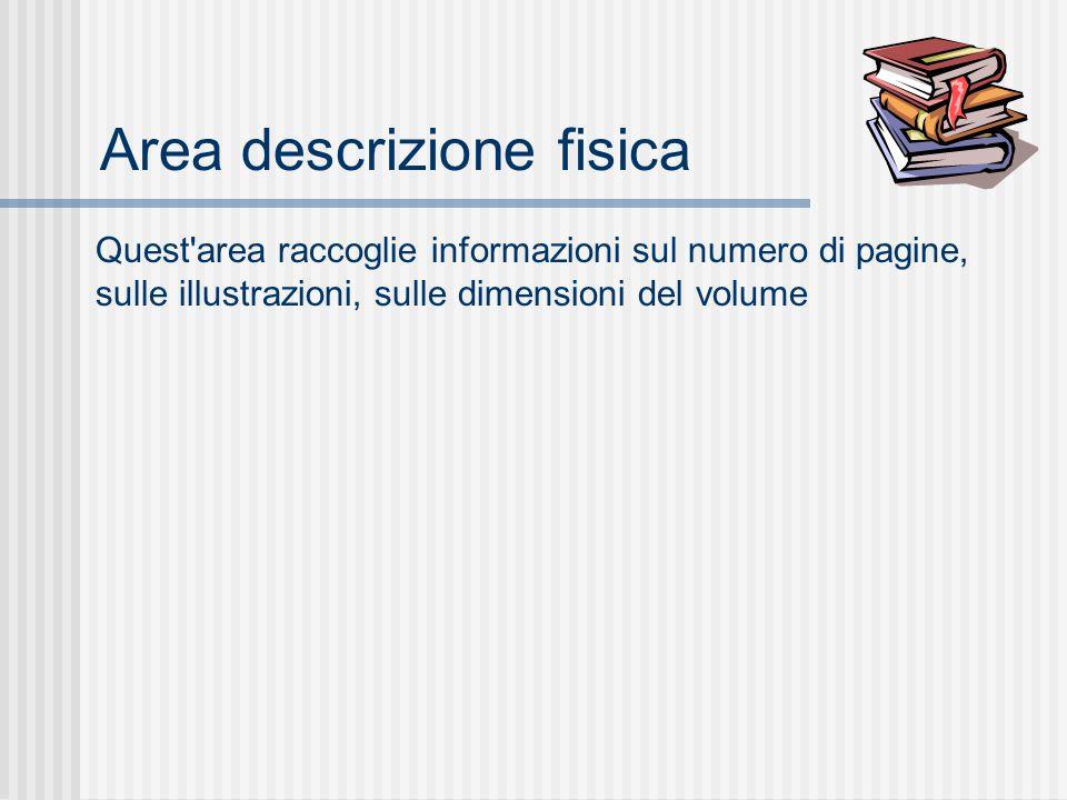 Area descrizione fisica Quest area raccoglie informazioni sul numero di pagine, sulle illustrazioni, sulle dimensioni del volume
