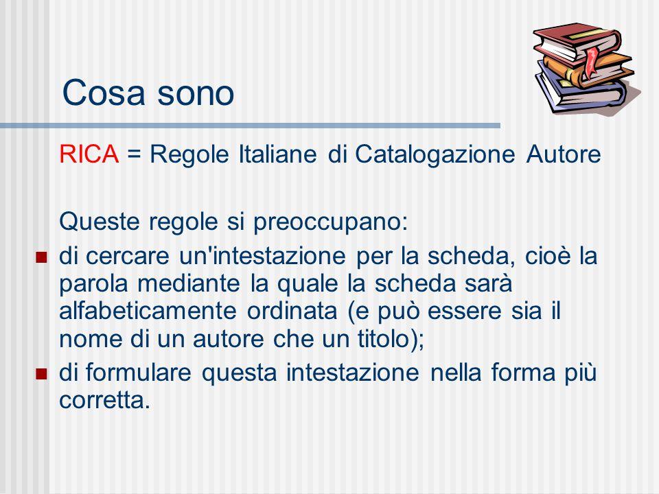 Cosa sono RICA = Regole Italiane di Catalogazione Autore Queste regole si preoccupano: di cercare un intestazione per la scheda, cioè la parola mediante la quale la scheda sarà alfabeticamente ordinata (e può essere sia il nome di un autore che un titolo); di formulare questa intestazione nella forma più corretta.
