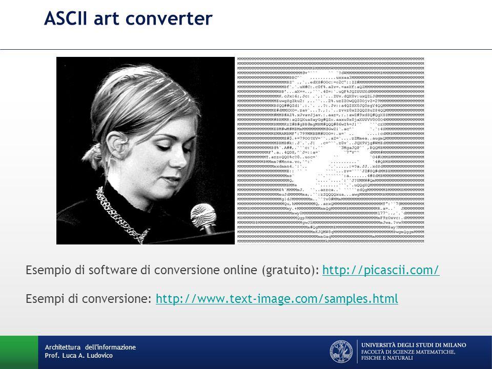 Architettura dell'informazione Prof. Luca A. Ludovico ASCII art converter Esempio di software di conversione online (gratuito): http://picascii.com/ht