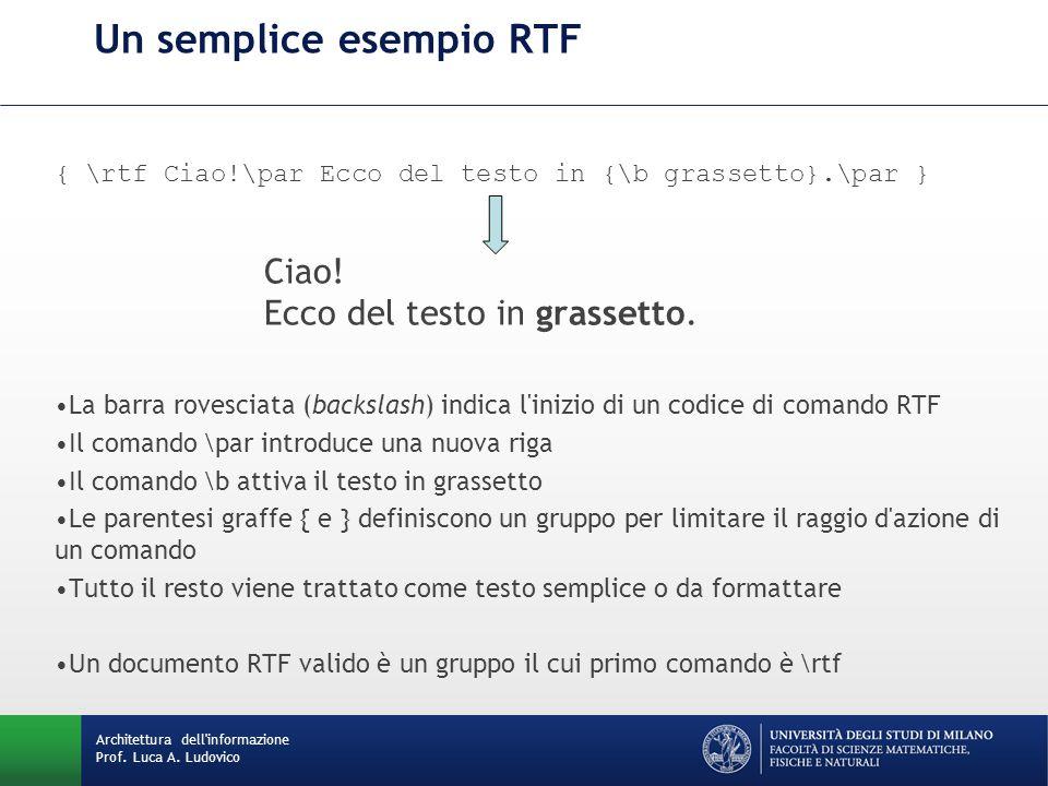 Architettura dell'informazione Prof. Luca A. Ludovico Un semplice esempio RTF { \rtf Ciao!\par Ecco del testo in {\b grassetto}.\par } Ciao! Ecco del
